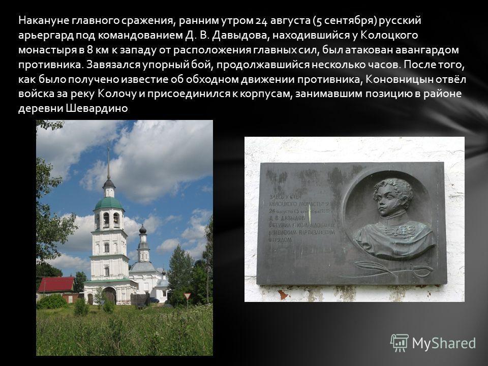 Накануне главного сражения, ранним утром 24 августа (5 сентября) русский арьергард под командованием Д. В. Давыдова, находившийся у Колоцкого монастыря в 8 км к западу от расположения главных сил, был атакован авангардом противника. Завязался упорный