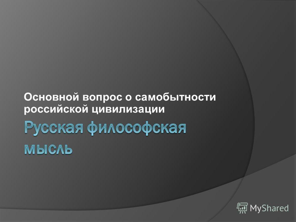 Основной вопрос о самобытности российской цивилизации