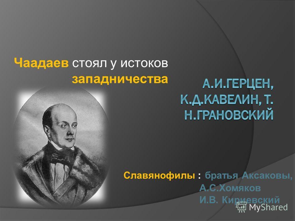 Чаадаев стоял у истоков западничества Славянофилы : братья Аксаковы, А.С.Хомяков И.В. Кириевский