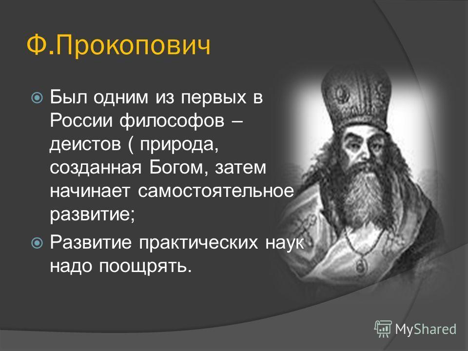 Ф.Прокопович Был одним из первых в России философов – деистов ( природа, созданная Богом, затем начинает самостоятельное развитие; Развитие практических наук надо поощрять.