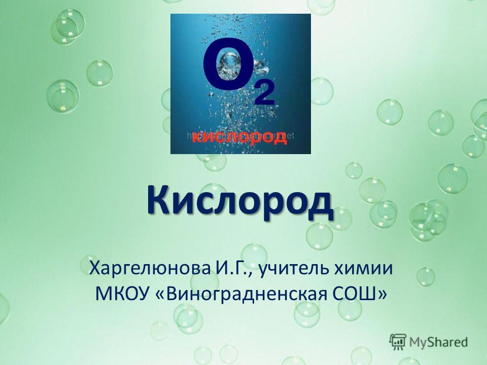 Кислород Харгелюнова И.Г., учитель химии МКОУ «Виноградненская СОШ»