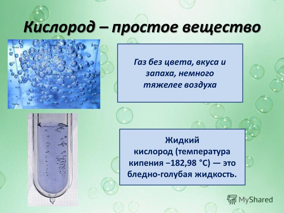 Кислород – простое вещество Газ без цвета, вкуса и запаха, немного тяжелее воздуха Жидкий кислород (температура кипения 182,98 °C) это бледно-голубая жидкость.