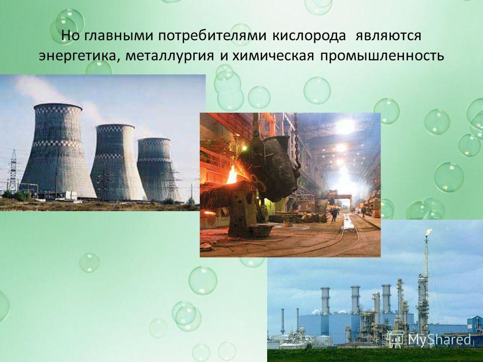 Но главными потребителями кислорода являются энергетика, металлургия и химическая промышленность