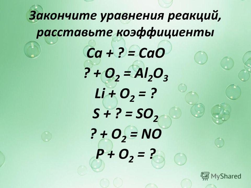 Закончите уравнения реакций, расставьте коэффициенты Ca + ? = СаО ? + О 2 = Al 2 O 3 Li + O 2 = ? S + ? = SO 2 ? + O 2 = NO P + O 2 = ?
