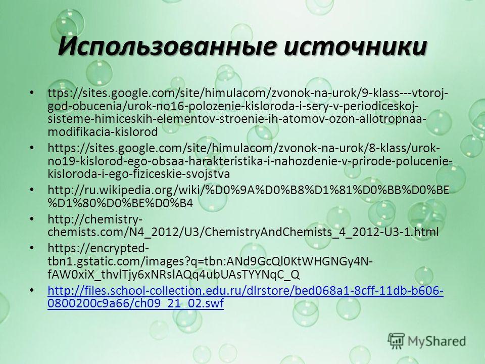 Использованные источники ttps://sites.google.com/site/himulacom/zvonok-na-urok/9-klass---vtoroj- god-obucenia/urok-no16-polozenie-kisloroda-i-sery-v-periodiceskoj- sisteme-himiceskih-elementov-stroenie-ih-atomov-ozon-allotropnaa- modifikacia-kislorod