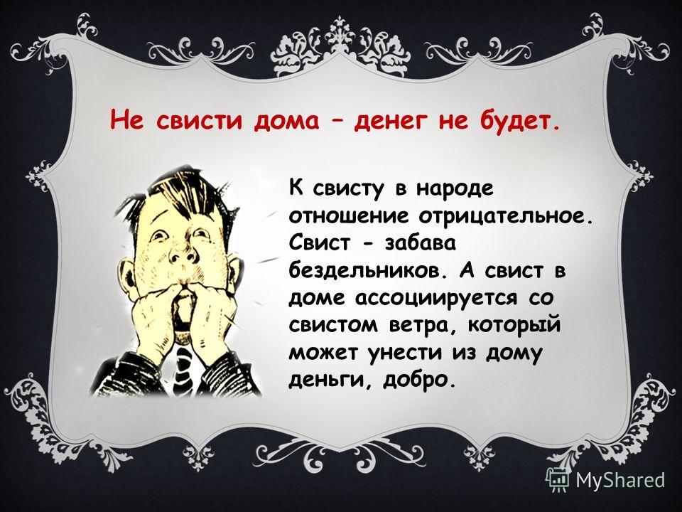 Не свисти дома – денег не будет. К свисту в народе отношение отрицательное. Свист - забава бездельников. А свист в доме ассоциируется со свистом ветра, который может унести из дому деньги, добро.