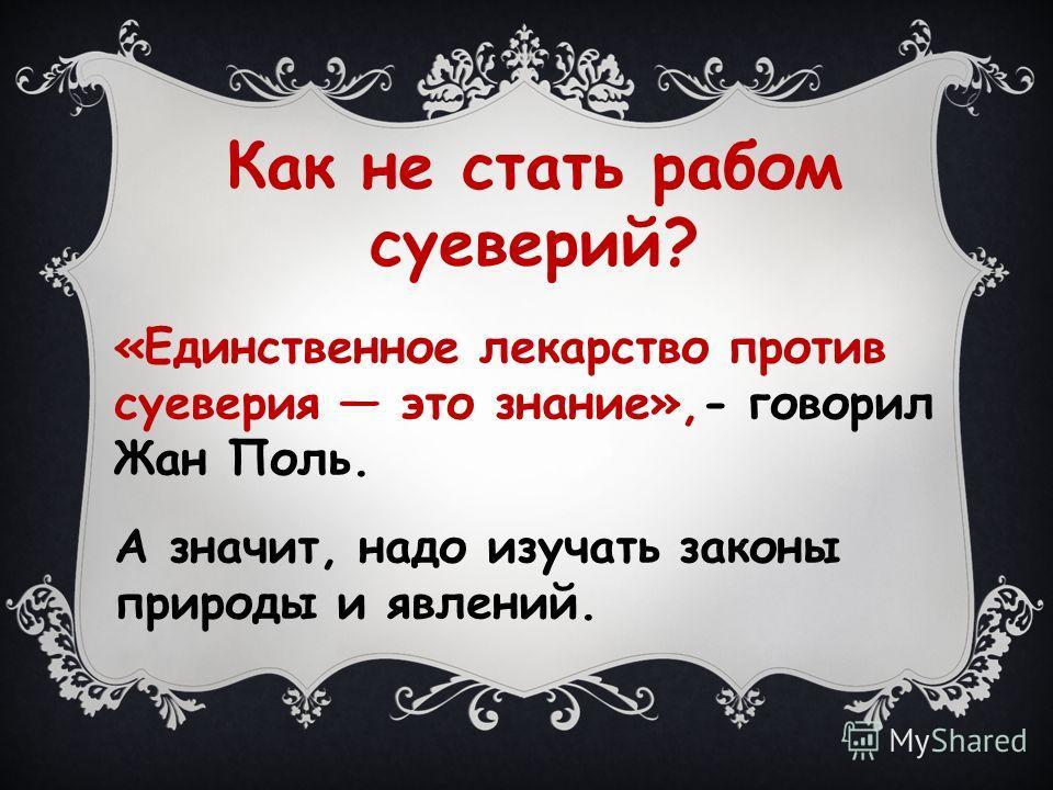 Как не стать рабом суеверий? «Единственное лекарство против суеверия это знание»,- говорил Жан Поль. А значит, надо изучать законы природы и явлений.