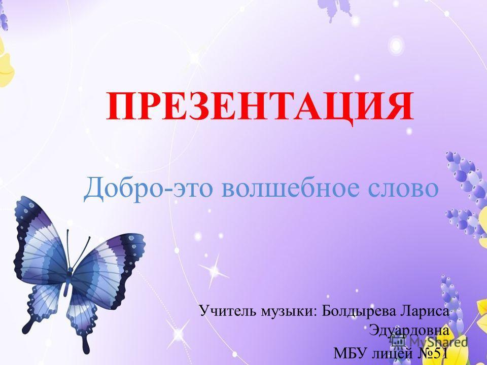 ПРЕЗЕНТАЦИЯ Учитель музыки: Болдырева Лариса Эдуардовна МБУ лицей 51 Добро-это волшебное слово