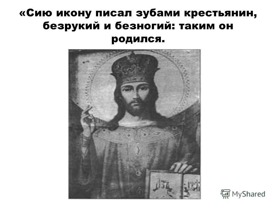 «Сию икону писал зубами крестьянин, безрукий и безногий: таким он родился.