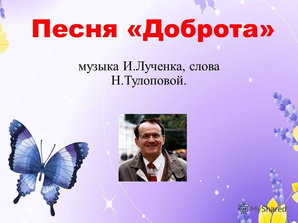 Песня «Доброта» музыка И.Лученка, слова Н.Тулоповой.