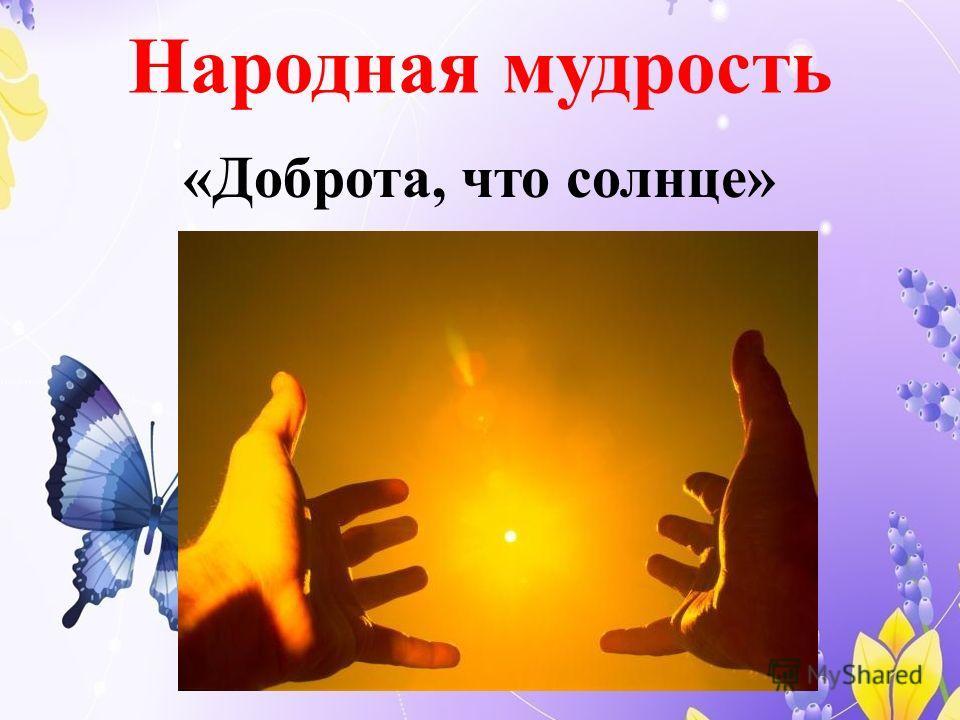 Народная мудрость «Доброта, что солнце»