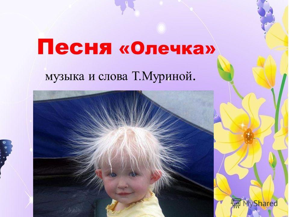 Песня «Олечка» музыка и слова Т.Муриной.