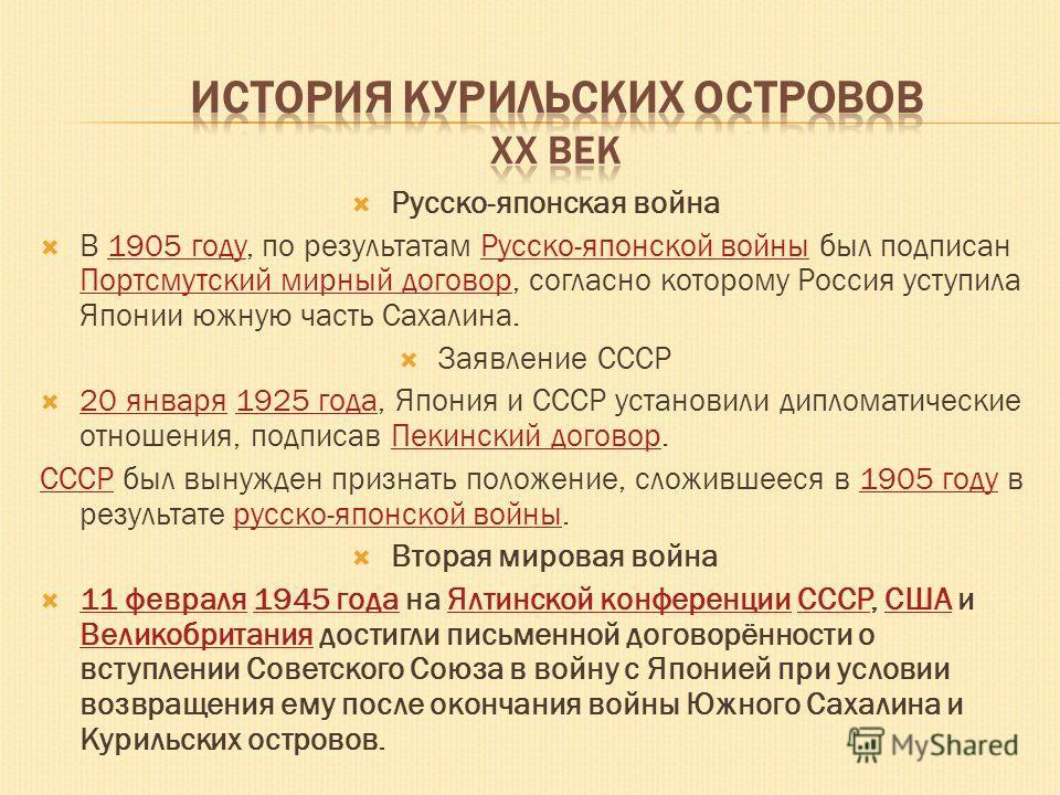 Русско-японская война В 1905 году, по результатам Русско-японской войны был подписан Портсмутский мирный договор, согласно которому Россия уступила Японии южную часть Сахалина.1905 годуРусско-японской войны Портсмутский мирный договор Заявление СССР