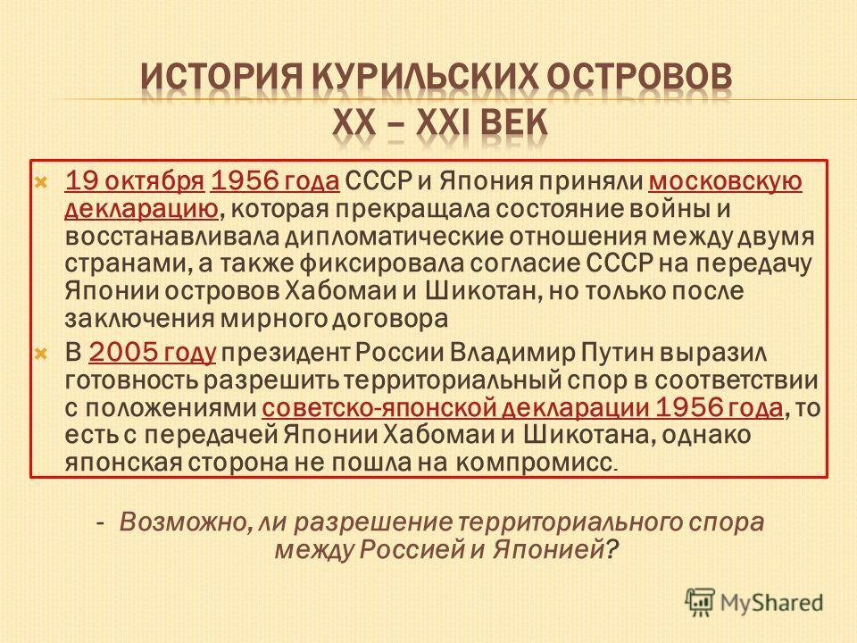 19 октября 1956 года СССР и Япония приняли московскую декларацию, которая прекращала состояние войны и восстанавливала дипломатические отношения между двумя странами, а также фиксировала согласие СССР на передачу Японии островов Хабомаи и Шикотан, но