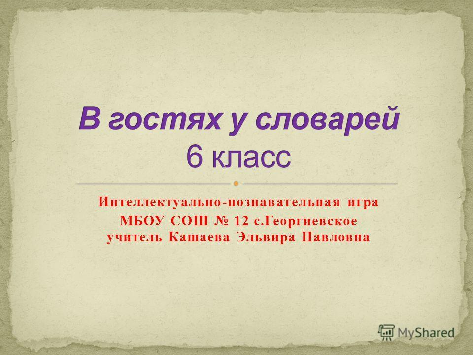 Интеллектуально-познавательная игра МБОУ СОШ 12 с.Георгиевское учитель Кашаева Эльвира Павловна