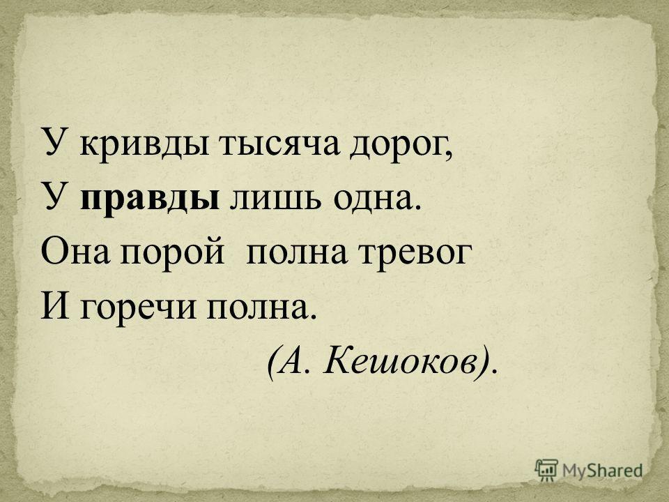 У кривды тысяча дорог, У правды лишь одна. Она порой полна тревог И горечи полна. (А. Кешоков).