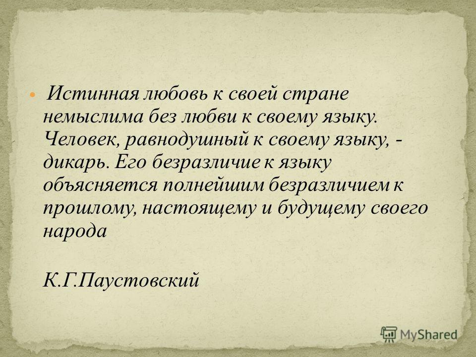 Истинная любовь к своей стране немыслима без любви к своему языку. Человек, равнодушный к своему языку, - дикарь. Его безразличие к языку объясняется полнейшим безразличием к прошлому, настоящему и будущему своего народа К.Г.Паустовский