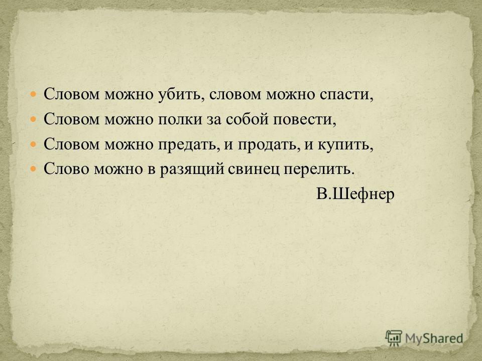 Словом можно убить, словом можно спасти, Словом можно полки за собой повести, Словом можно предать, и продать, и купить, Слово можно в разящий свинец перелить. В.Шефнер