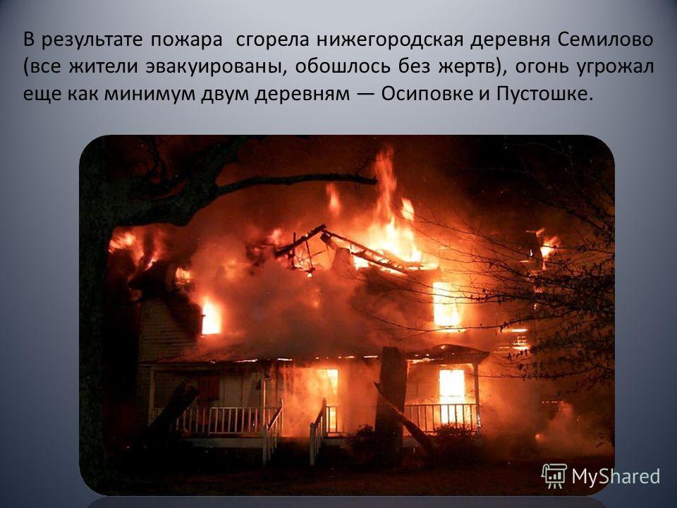 В результате пожара сгорела нижегородская деревня Семилово (все жители эвакуированы, обошлось без жертв), огонь угрожал еще как минимум двум деревням Осиповке и Пустошке.