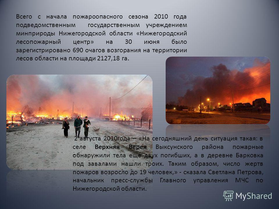 Всего с начала пожароопасного сезона 2010 года подведомственным государственным учреждением минприроды Нижегородской области «Нижегородский лесопожарный центр» на 30 июня было зарегистрировано 690 очагов возгорания на территории лесов области на площ