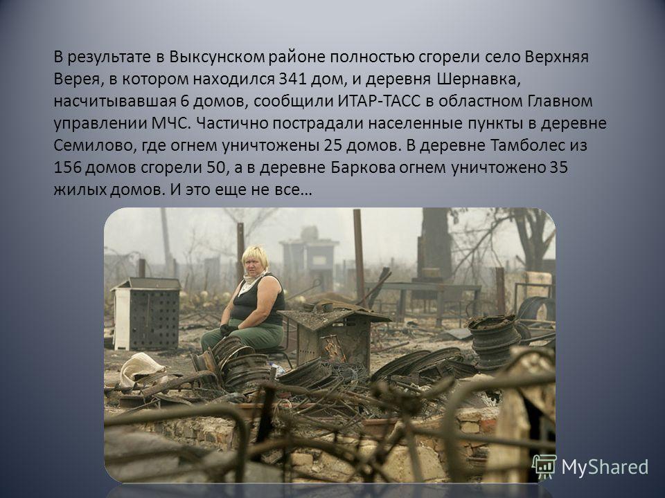 В результате в Выксунском районе полностью сгорели село Верхняя Верея, в котором находился 341 дом, и деревня Шернавка, насчитывавшая 6 домов, сообщили ИТАР-ТАСС в областном Главном управлении МЧС. Частично пострадали населенные пункты в деревне Семи