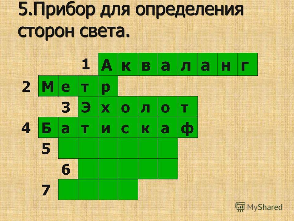 5.Прибор для определения сторон света. 1 Акваланг 2Метр 3Эхолот 4Батискаф 5 6 7