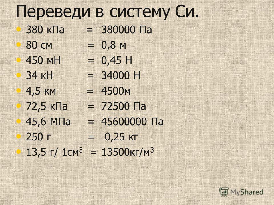 Переведи в систему Си. 380 кПа = 80 см = 450 мН = 34 кН = 4,5 км = 72,5 кПа = 45,6 МПа = 250 г = 13,5 г/ 1см 3 = 380000 Па 0,8 м 0,45 Н 34000 Н 4500м 72500 Па 45600000 Па 0,25 кг 13500кг/м 3