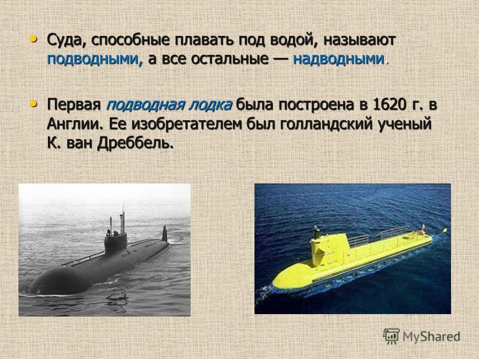 Суда, способные плавать под водой, называют подводными, а все остальные надводными. Суда, способные плавать под водой, называют подводными, а все остальные надводными. Первая подводная лодка была построена в 1620 г. в Англии. Ее изобретателем был гол