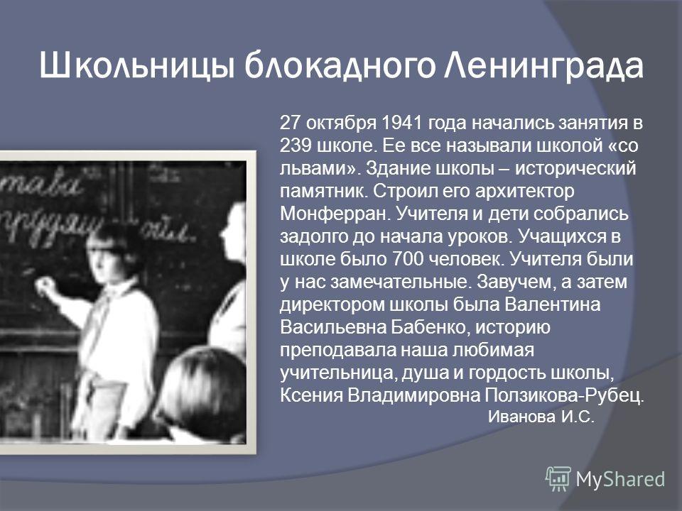 Школьницы блокадного Ленинграда 27 октября 1941 года начались занятия в 239 школе. Ее все называли школой «со львами». Здание школы – исторический памятник. Строил его архитектор Монферран. Учителя и дети собрались задолго до начала уроков. Учащихся