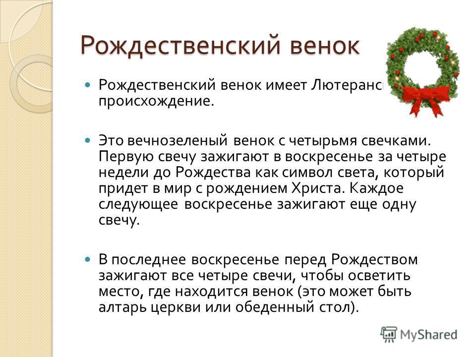 Рождественский венок Рождественский венок имеет Лютеранское происхождение. Это вечнозеленый венок с четырьмя свечками. Первую свечу зажигают в воскресенье за четыре недели до Рождества как символ света, который придет в мир с рождением Христа. Каждое