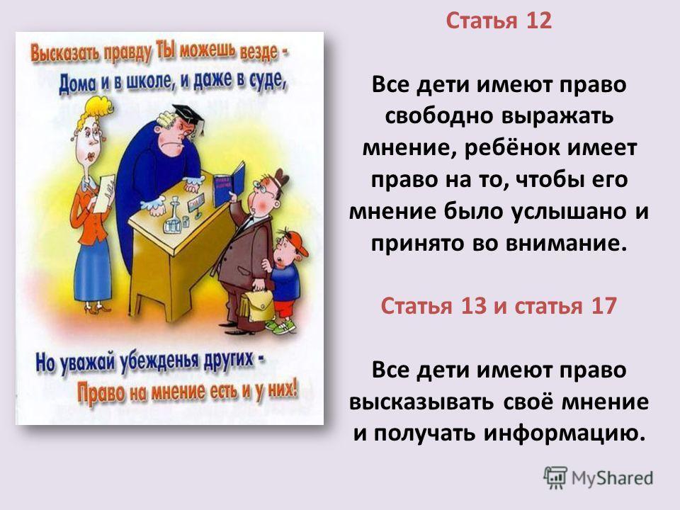 Статья 12 Все дети имеют право свободно выражать мнение, ребёнок имеет право на то, чтобы его мнение было услышано и принято во внимание. Статья 13 и статья 17 Все дети имеют право высказывать своё мнение и получать информацию.
