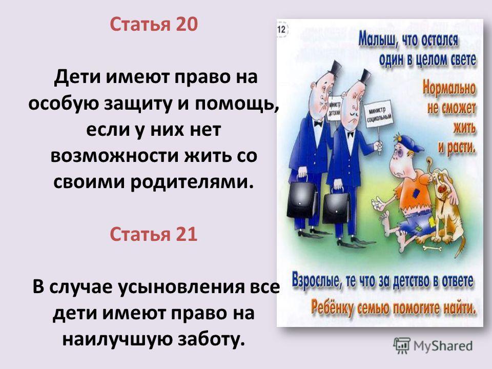 Статья 20 Дети имеют право на особую защиту и помощь, если у них нет возможности жить со своими родителями. Статья 21 В случае усыновления все дети имеют право на наилучшую заботу.