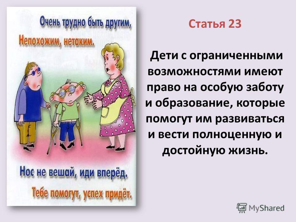 Статья 23 Дети с ограниченными возможностями имеют право на особую заботу и образование, которые помогут им развиваться и вести полноценную и достойную жизнь.