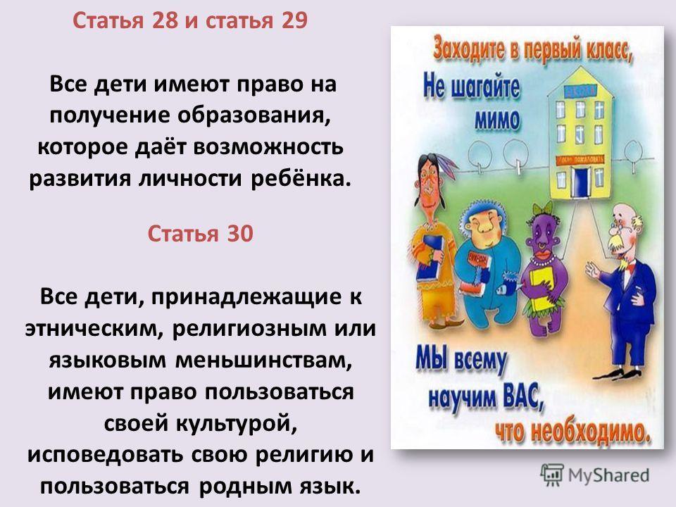 Статья 28 и статья 29 Все дети имеют право на получение образования, которое даёт возможность развития личности ребёнка. Статья 30 Все дети, принадлежащие к этническим, религиозным или языковым меньшинствам, имеют право пользоваться своей культурой,