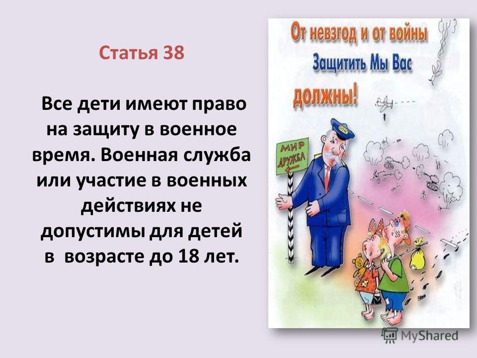 Статья 38 Все дети имеют право на защиту в военное время. Военная служба или участие в военных действиях не допустимы для детей в возрасте до 18 лет.