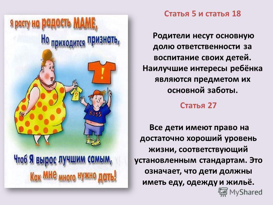 Статья 5 и статья 18 Родители несут основную долю ответственности за воспитание своих детей. Наилучшие интересы ребёнка являются предметом их основной заботы. Статья 27 Все дети имеют право на достаточно хороший уровень жизни, соответствующий установ
