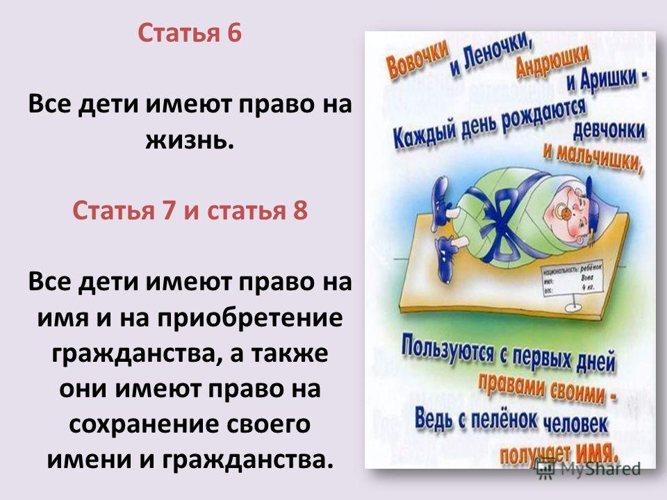 Статья 6 Все дети имеют право на жизнь. Статья 7 и статья 8 Все дети имеют право на имя и на приобретение гражданства, а также они имеют право на сохранение своего имени и гражданства.
