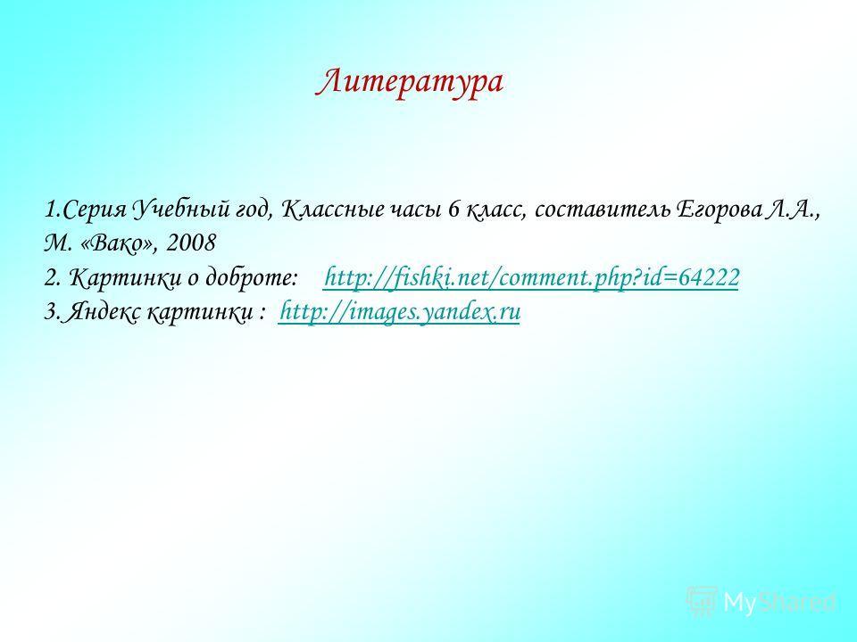 1.Серия Учебный год, Классные часы 6 класс, составитель Егорова Л.А., М. «Вако», 2008 2. Картинки о доброте: http://fishki.net/comment.php?id=64222http://fishki.net/comment.php?id=64222 3. Яндекс картинки : http://images.yandex.ruhttp://images.yandex