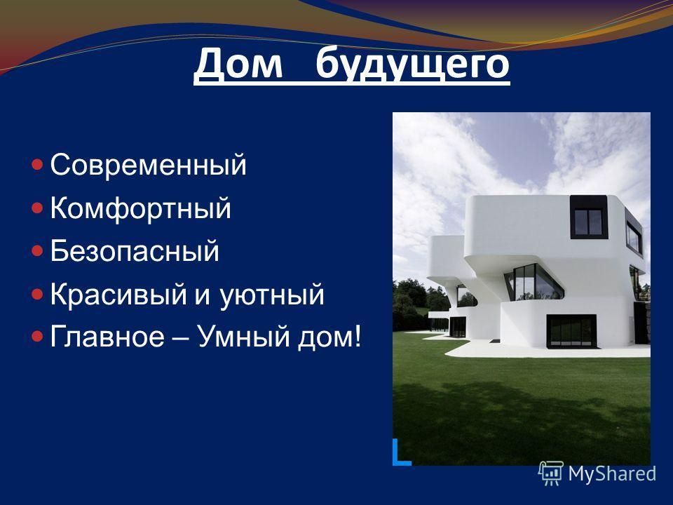 Дом будущего Современный Комфортный Безопасный Красивый и уютный Главное – Умный дом!