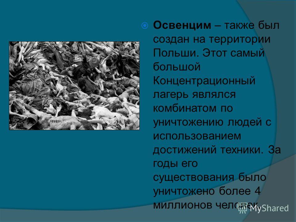 Освенцим – также был создан на территории Польши. Этот самый большой Концентрационный лагерь являлся комбинатом по уничтожению людей с использованием достижений техники. За годы его существования было уничтожено более 4 миллионов человек.