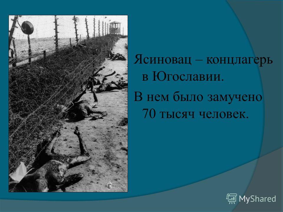 Ясиновац – концлагерь в Югославии. В нем было замучено 70 тысяч человек.