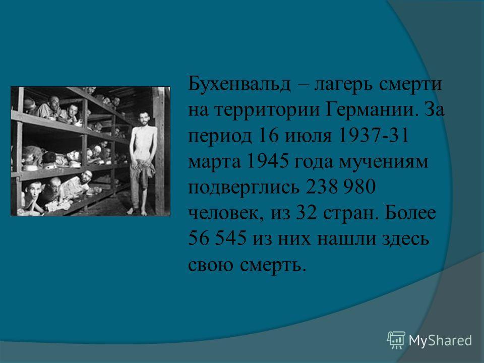 Бухенвальд – лагерь смерти на территории Германии. За период 16 июля 1937-31 марта 1945 года мучениям подверглись 238 980 человек, из 32 стран. Более 56 545 из них нашли здесь свою смерть.