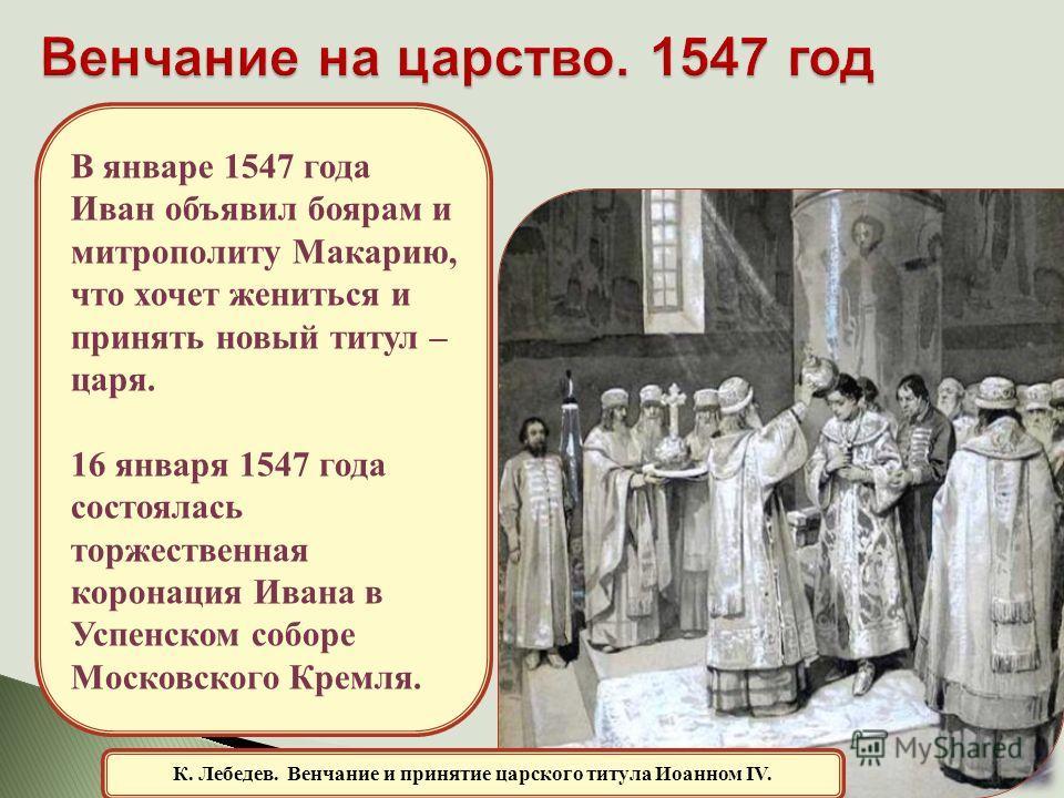 К. Лебедев. Венчание и принятие царского титула Иоанном IV. В январе 1547 года Иван объявил боярам и митрополиту Макарию, что хочет жениться и принять новый титул – царя. 16 января 1547 года состоялась торжественная коронация Ивана в Успенском соборе