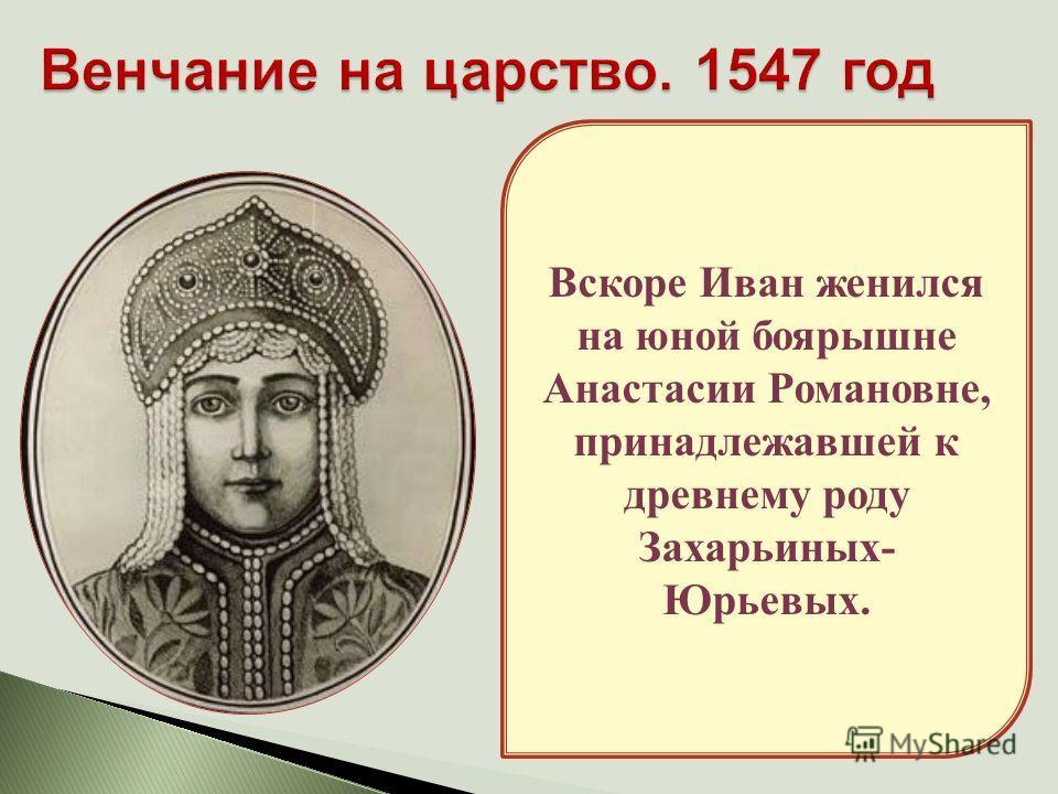 Вскоре Иван женился на юной боярышне Анастасии Романовне, принадлежавшей к древнему роду Захарьиных- Юрьевых.