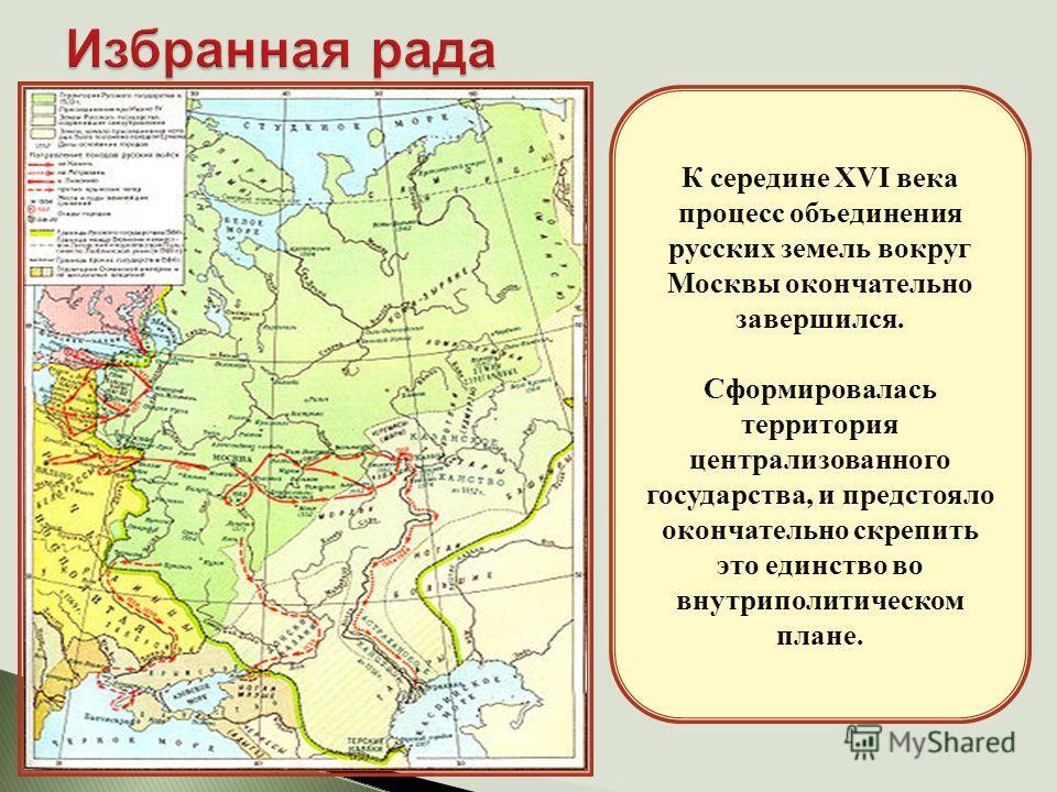 К середине XVI века процесс объединения русских земель вокруг Москвы окончательно завершился. Сформировалась территория централизованного государства, и предстояло окончательно скрепить это единство во внутриполитическом плане.