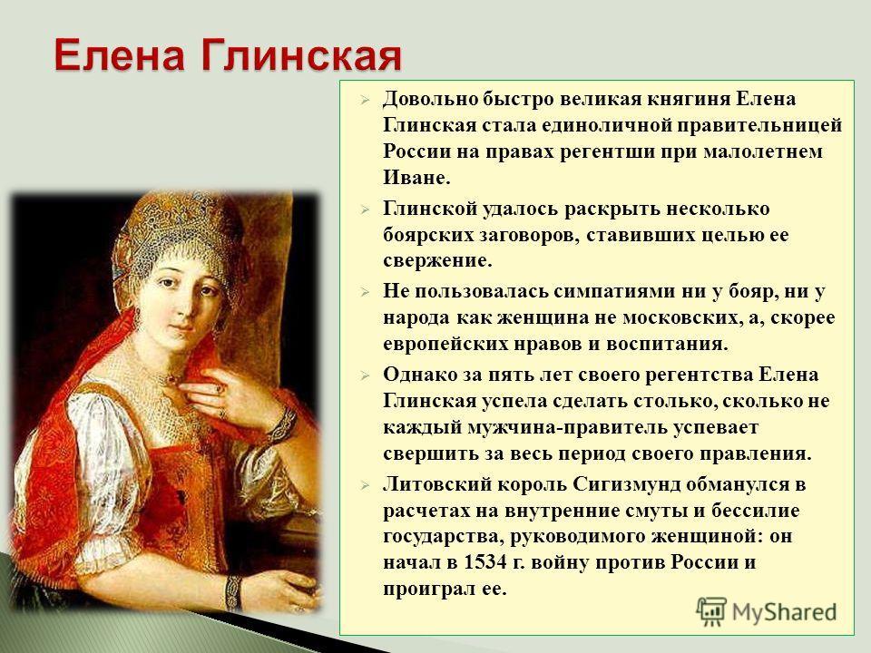 Довольно быстро великая княгиня Елена Глинская стала единоличной правительницей России на правах регентши при малолетнем Иване. Глинской удалось раскрыть несколько боярских заговоров, ставивших целью ее свержение. Не пользовалась симпатиями ни у бояр