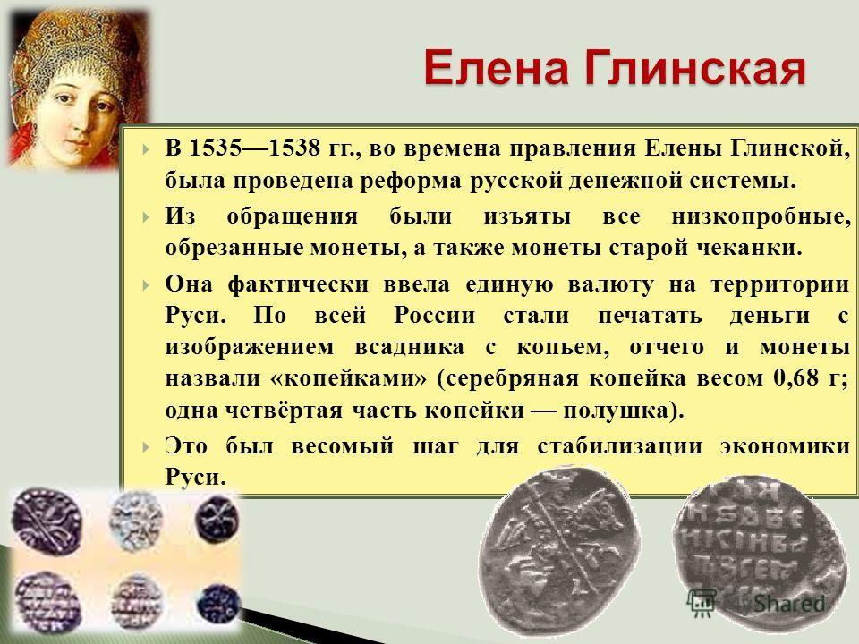 В 15351538 гг., во времена правления Елены Глинской, была проведена реформа русской денежной системы. Из обращения были изъяты все низкопробные, обрезанные монеты, а также монеты старой чеканки. Она фактически ввела единую валюту на территории Руси.