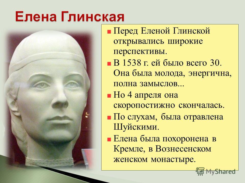 Перед Еленой Глинской открывались широкие перспективы. В 1538 г. ей было всего 30. Она была молода, энергична, полна замыслов... Но 4 апреля она скоропостижно скончалась. По слухам, была отравлена Шуйскими. Елена была похоронена в Кремле, в Вознесенс