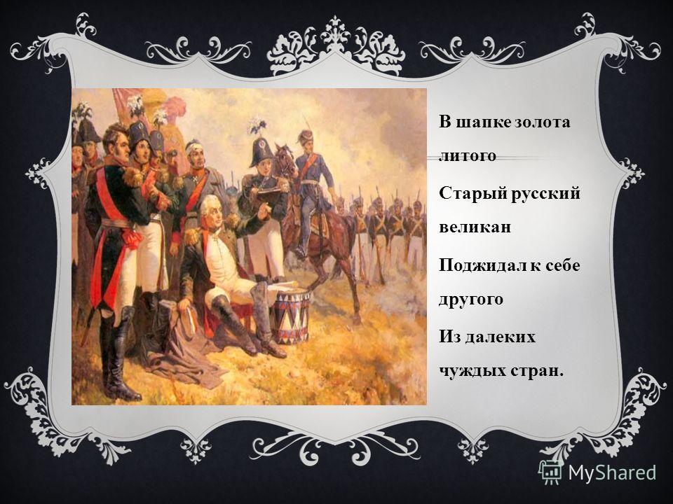В шапке золота литого Старый русский великан Поджидал к себе другого Из далеких чуждых стран.