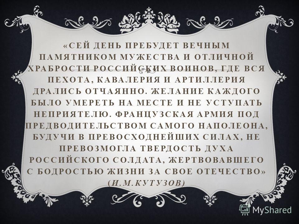 «СЕЙ ДЕНЬ ПРЕБУДЕТ ВЕЧНЫМ ПАМЯТНИКОМ МУЖЕСТВА И ОТЛИЧНОЙ ХРАБРОСТИ РОССИЙСКИХ ВОИНОВ, ГДЕ ВСЯ ПЕХОТА, КАВАЛЕРИЯ И АРТИЛЛЕРИЯ ДРАЛИСЬ ОТЧАЯННО. ЖЕЛАНИЕ КАЖДОГО БЫЛО УМЕРЕТЬ НА МЕСТЕ И НЕ УСТУПАТЬ НЕПРИЯТЕЛЮ. ФРАНЦУЗСКАЯ АРМИЯ ПОД ПРЕДВОДИТЕЛЬСТВОМ САМ